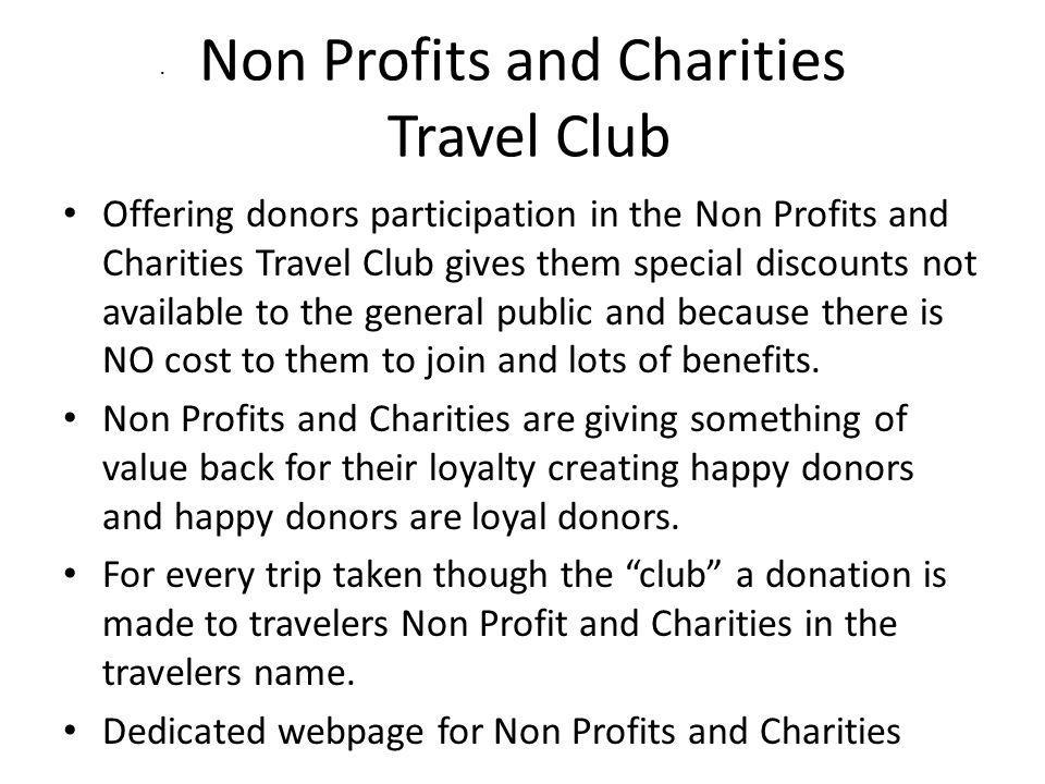 Non Profits and Charities Travel Club Offering donors participation in the Non Profits and Charities Travel Club gives them special discounts not available to the general public and because there is NO cost to them to join and lots of benefits.