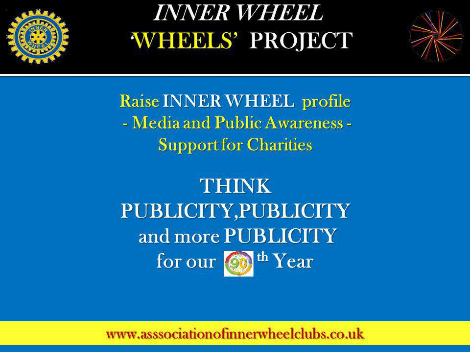 Raise INNER WHEEL profile - Media and Public Awareness - - Media and Public Awareness - Support for Charities THINK PUBLICITY,PUBLICITY and more PUBLICITY for our th Year www.asssociationofinnerwheelclubs.co.uk