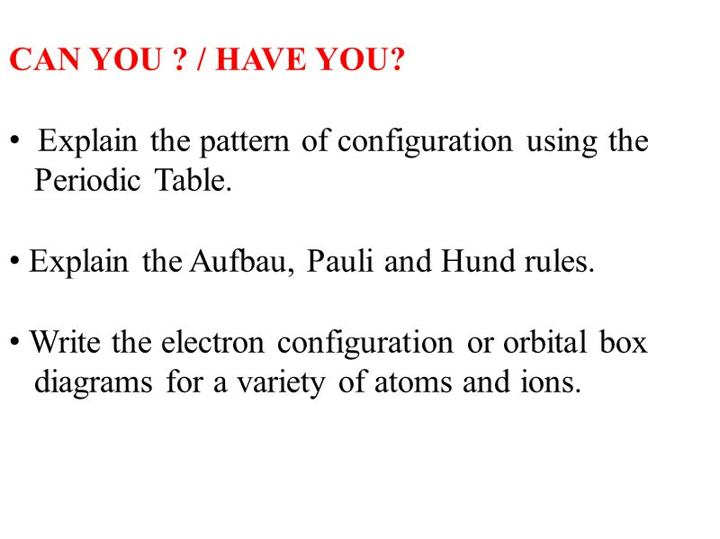 CAN YOU ? / HAVE YOU? Explain the pattern of configuration using the Periodic Table. Explain the Aufbau, Pauli and Hund rules. Write the electron conf