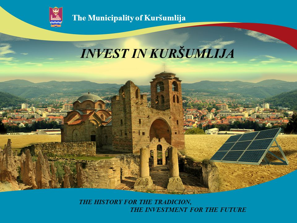 The Municipality of Kuršumlija THE HISTORY FOR THE TRADICION, THE INVESTMENT FOR THE FUTURE INVEST IN KURŠUMLIJA