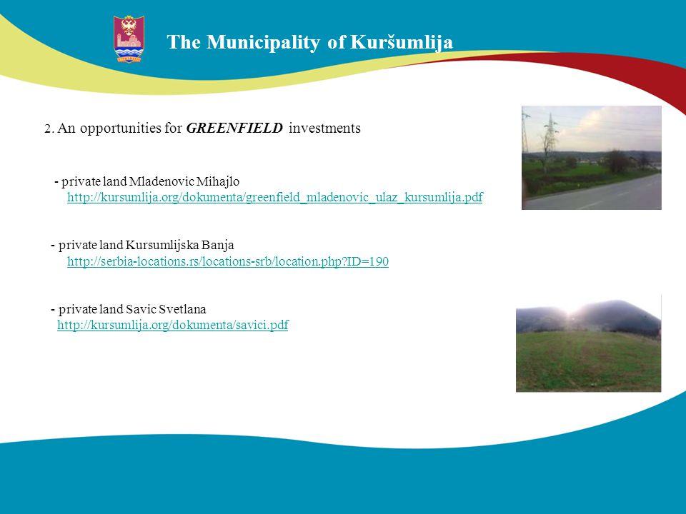 The Municipality of Kuršumlija 2. An opportunities for GREENFIELD investments - private land Mladenovic Mihajlo http://kursumlija.org/dokumenta/greenf