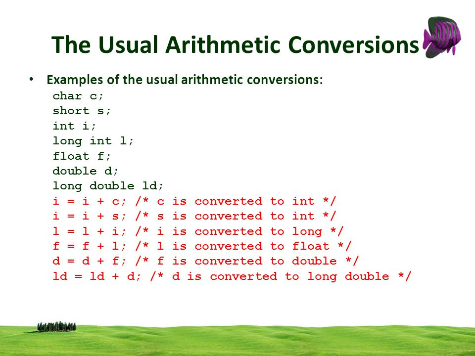 The Usual Arithmetic Conversions Examples of the usual arithmetic conversions: char c; short s; int i; long int l; float f; double d; long double ld;
