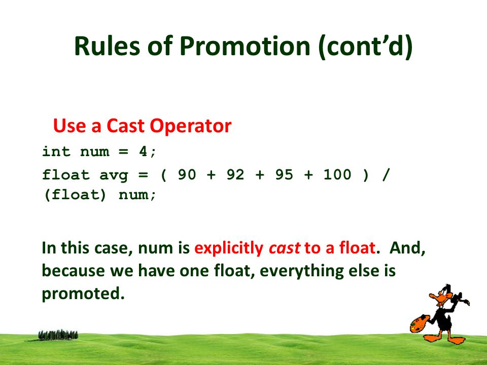 8 Rules of Promotion (contd) Use a Cast Operator int num = 4; float avg = ( 90 + 92 + 95 + 100 ) / (float) num; In this case, num is explicitly cast t