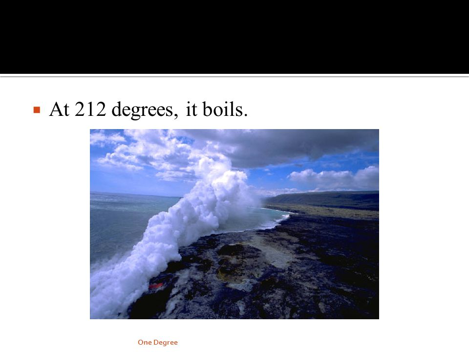 At 212 degrees, it boils. One Degree