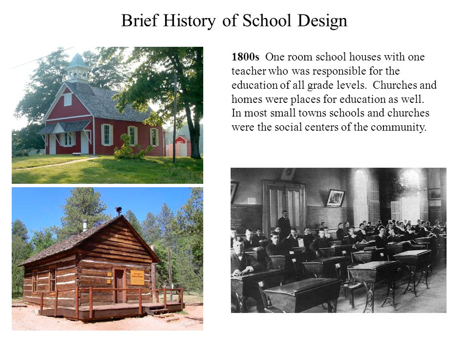 Brief History of School Design 1800s One room school houses with one teacher who was responsible for the education of all grade levels. Churches and h