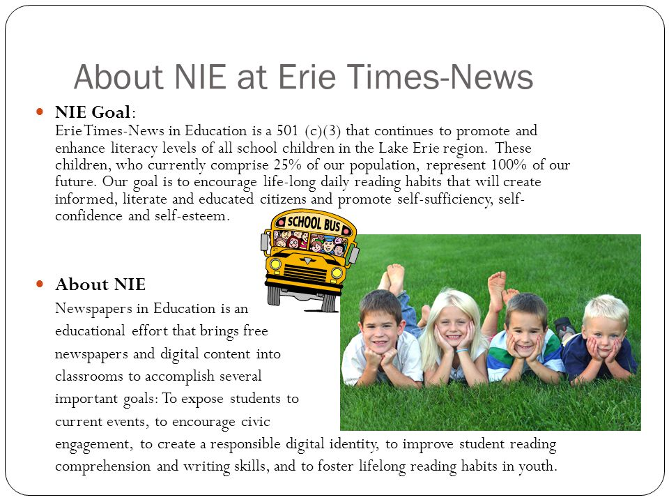 NIE Goal: Erie Times-News in Education is a 501 (c)(3) that continues to promote and enhance literacy levels of all school children in the Lake Erie region.