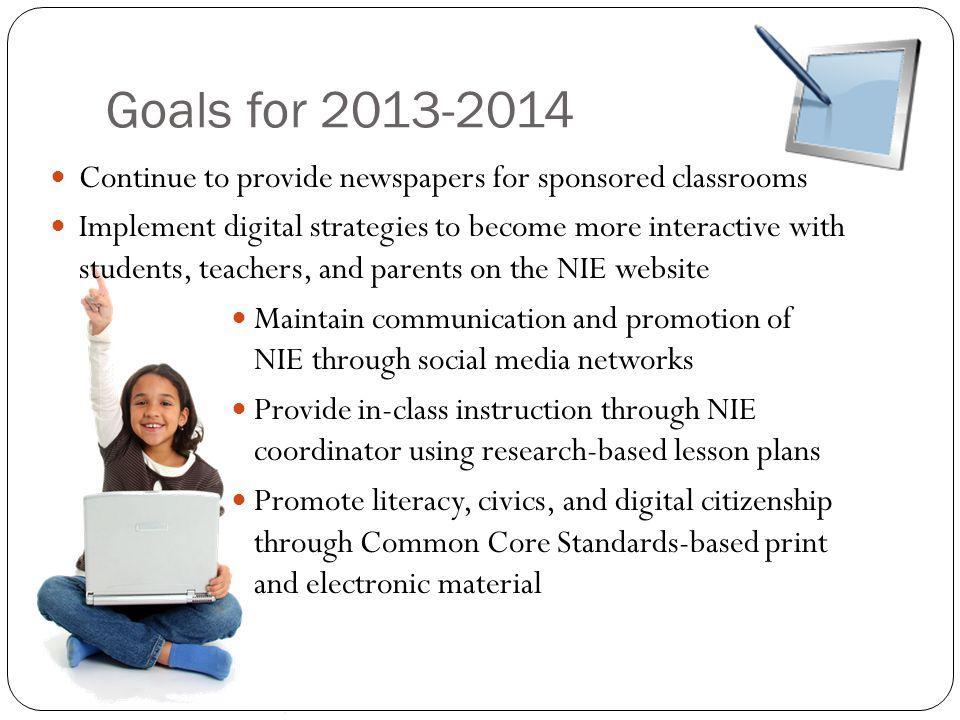 Goals for 2013-2014 Continue to provide newspapers for sponsored classrooms Implement digital strategies to become more interactive with students, teachers, and parents on the NIE website Maintain communication and promotion of NIE through social media networks Provide in-class instruction through NIE coordinator using research-based lesson plans Promote literacy, civics, and digital citizenship through Common Core Standards-based print and electronic material