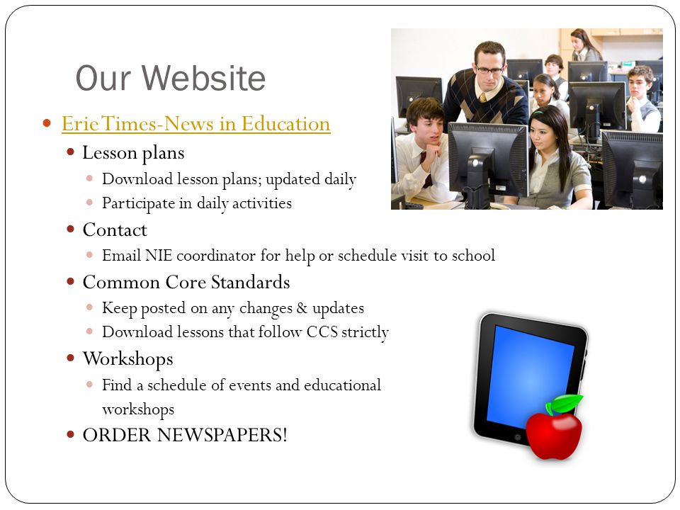 Our Website Erie Times-News in Education Lesson plans Download lesson plans; updated daily Participate in daily activities Contact Email NIE coordinator for help or schedule visit to school Common Core Standards Keep posted on any changes & updates Download lessons that follow CCS strictly Workshops Find a schedule of events and educational workshops ORDER NEWSPAPERS!