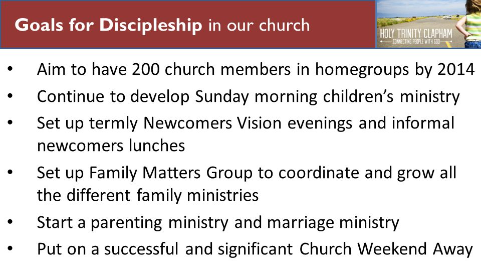 Our Mission Goals for Discipleship in our church Aim to have 200 church members in homegroups by 2014 Continue to develop Sunday morning childrens ministry Set up termly Newcomers Vision evenings and informal newcomers lunches Set up Family Matters Group to coordinate and grow all the different family ministries Start a parenting ministry and marriage ministry Put on a successful and significant Church Weekend Away