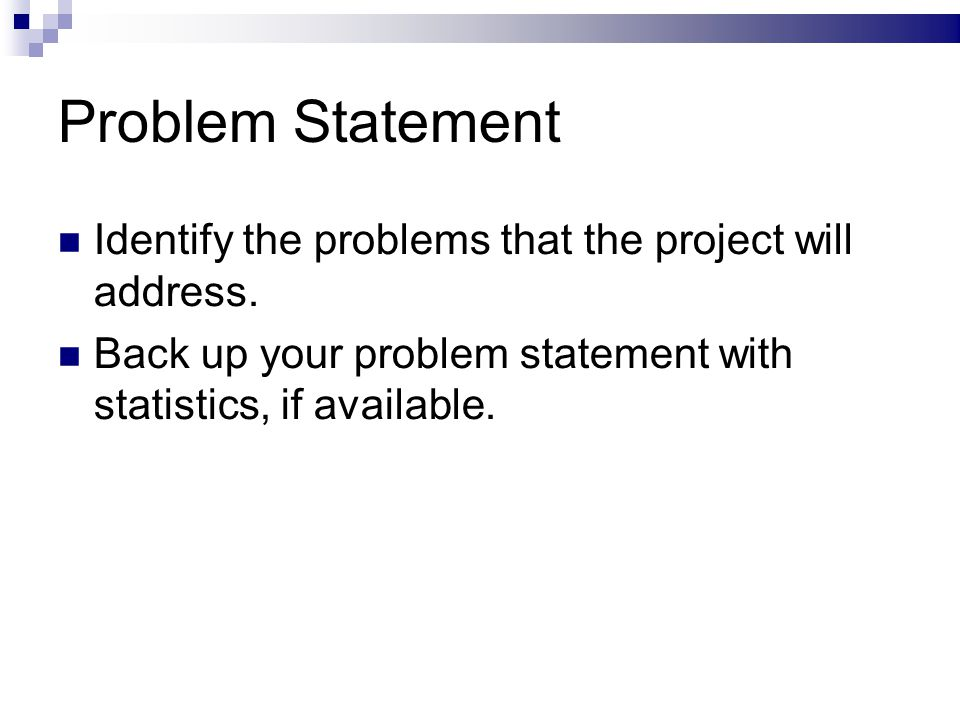 Problem Statement Identify the problems that the project will address. Back up your problem statement with statistics, if available.