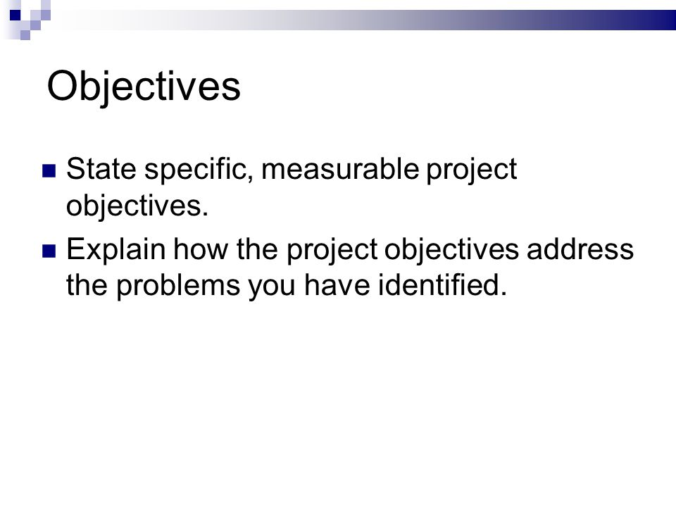 Objectives State specific, measurable project objectives.