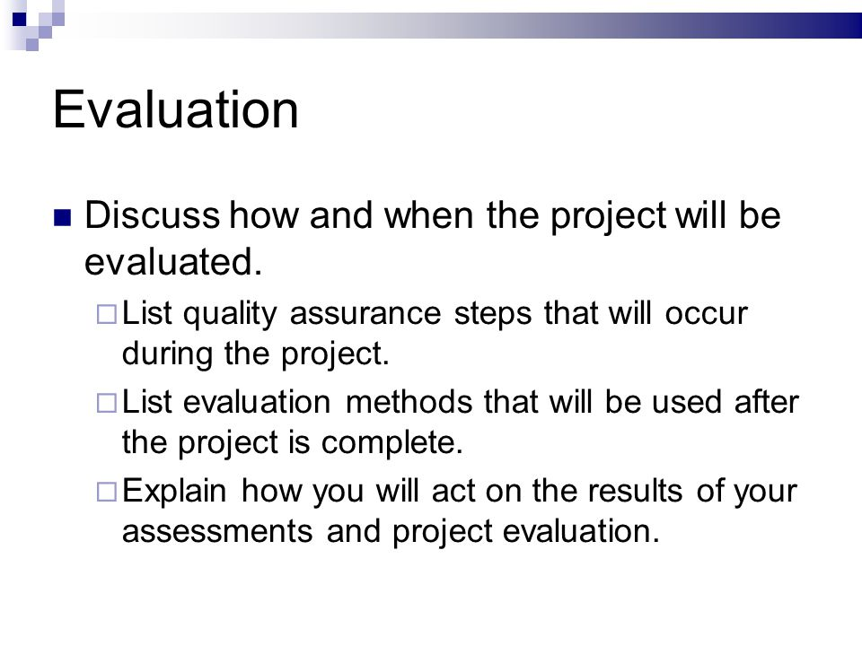 Evaluation Discuss how and when the project will be evaluated. List quality assurance steps that will occur during the project. List evaluation method