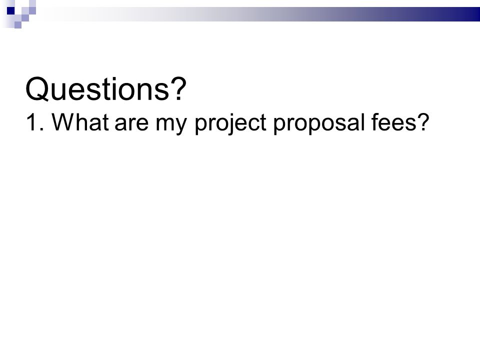 Questions 1. What are my project proposal fees