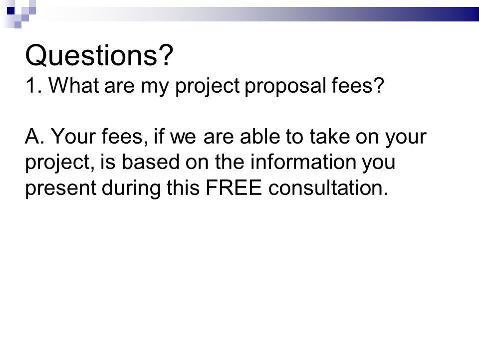 Questions. 1. What are my project proposal fees.