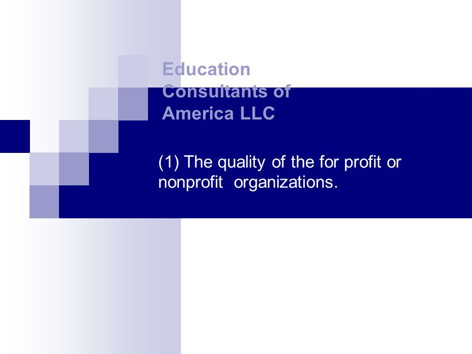 (1) The quality of the for profit or nonprofit organizations. Education Consultants of America LLC