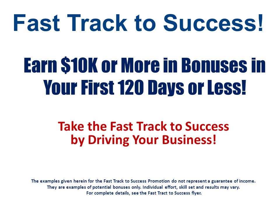 Earn $10K or More in Bonuses in Your First 120 Days or Less! Take the Fast Track to Success by Driving Your Business! The examples given herein for th
