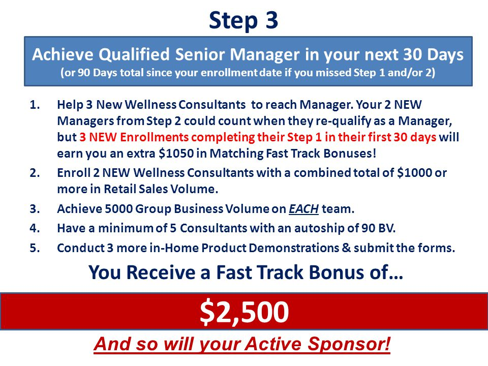 Step 4 1.Assist 2 Wellness Consultants (one on each team) to reach Qualified Senior Manager 2.Have a minimum of 6 of your new Consultants with an autoship of 90 BV.