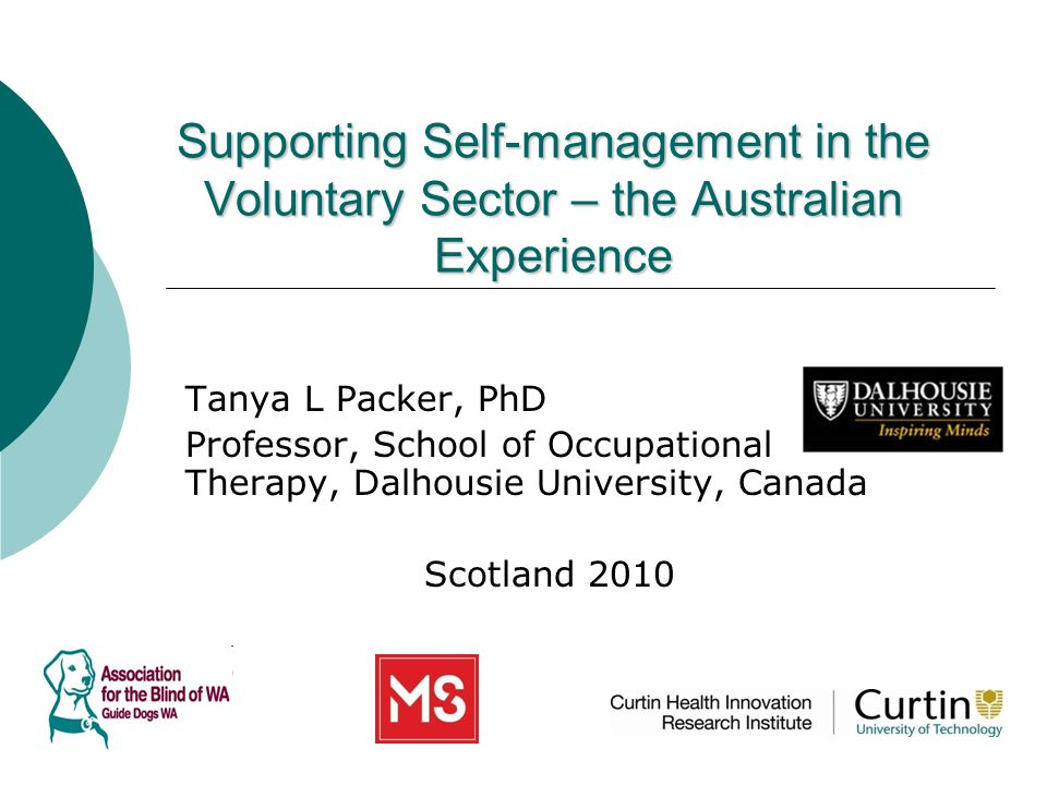 Supporting Self-management in the Voluntary Sector – the Australian Experience Tanya L Packer, PhD Professor, School of Occupational Therapy, Dalhousie University, Canada Scotland 2010