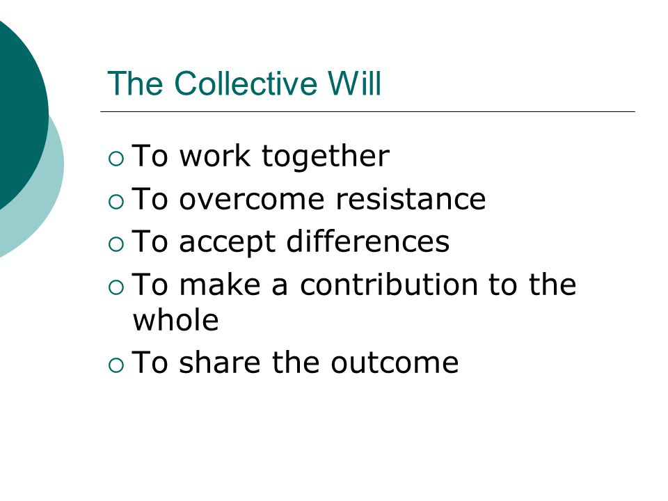 The Collective Will To work together To overcome resistance To accept differences To make a contribution to the whole To share the outcome