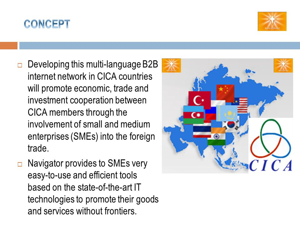 Developing this multi-language B2B internet network in CICA countries will promote economic, trade and investment cooperation between CICA members through the involvement of small and medium enterprises (SMEs) into the foreign trade.
