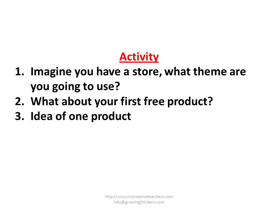 Activity 1.Imagine you have a store, what theme are you going to use? 2.What about your first free product? 3.Idea of one product