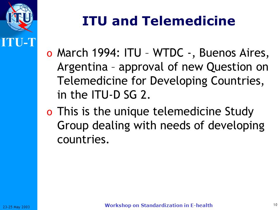 ITU-T 10 23-25 May 2003 Workshop on Standardization in E-health ITU and Telemedicine o March 1994: ITU – WTDC -, Buenos Aires, Argentina – approval of new Question on Telemedicine for Developing Countries, in the ITU-D SG 2.