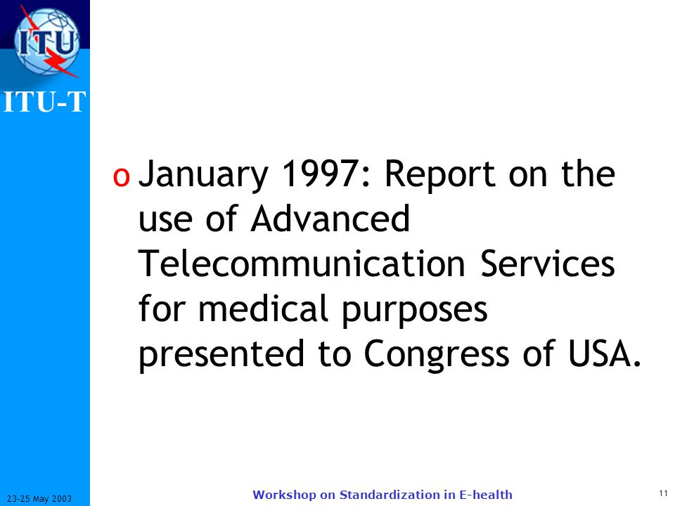 ITU-T 11 23-25 May 2003 Workshop on Standardization in E-health o January 1997: Report on the use of Advanced Telecommunication Services for medical purposes presented to Congress of USA.