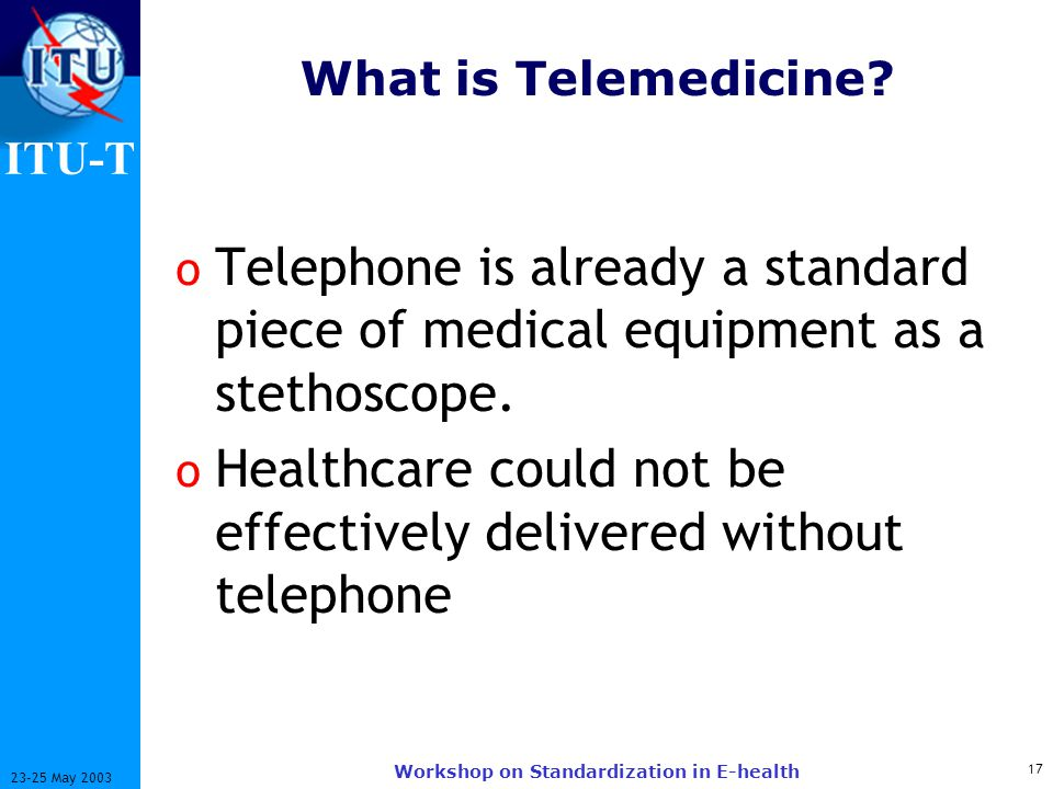 ITU-T 17 23-25 May 2003 Workshop on Standardization in E-health What is Telemedicine.