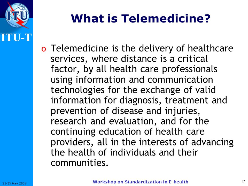 ITU-T 21 23-25 May 2003 Workshop on Standardization in E-health What is Telemedicine.