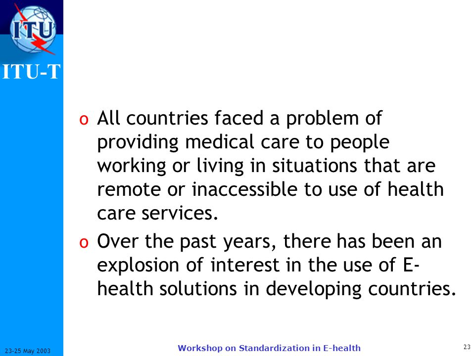 ITU-T 23 23-25 May 2003 Workshop on Standardization in E-health o All countries faced a problem of providing medical care to people working or living in situations that are remote or inaccessible to use of health care services.