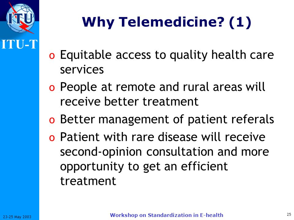 ITU-T 25 23-25 May 2003 Workshop on Standardization in E-health Why Telemedicine.