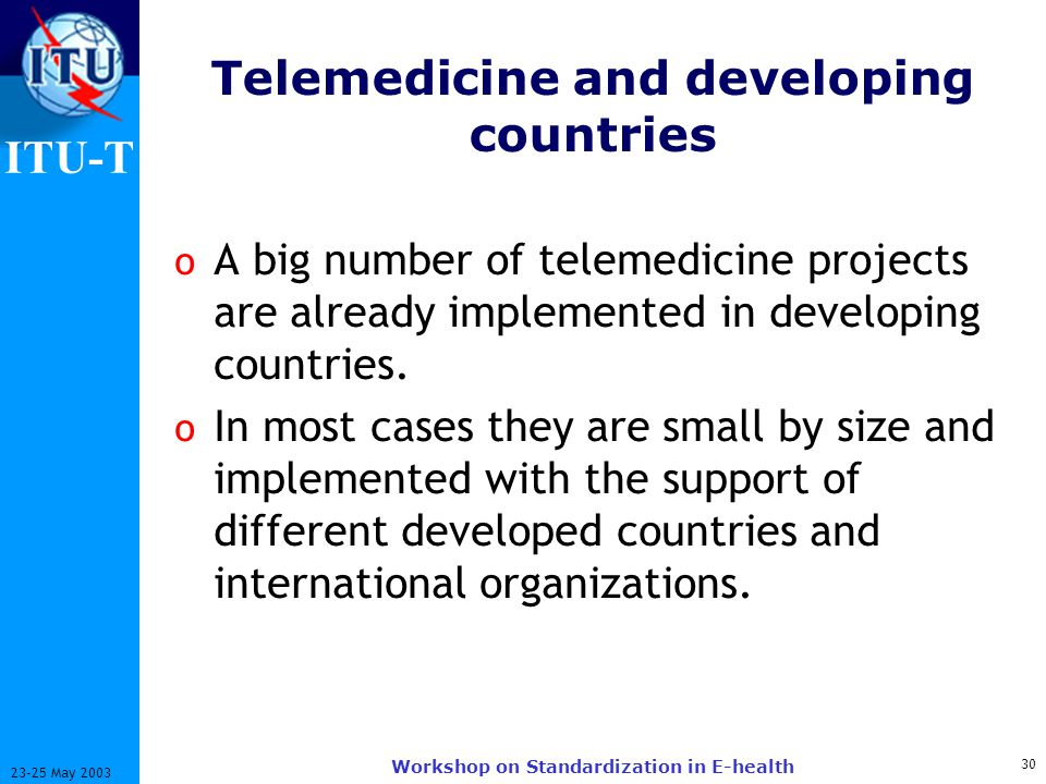 ITU-T 30 23-25 May 2003 Workshop on Standardization in E-health Telemedicine and developing countries o A big number of telemedicine projects are already implemented in developing countries.