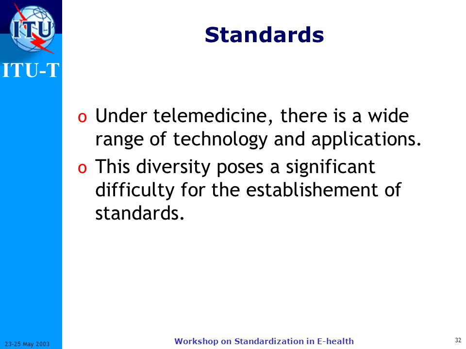 ITU-T 32 23-25 May 2003 Workshop on Standardization in E-health Standards o Under telemedicine, there is a wide range of technology and applications.