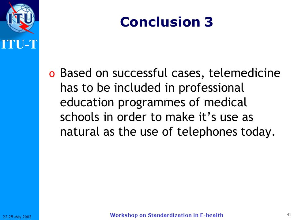 ITU-T 41 23-25 May 2003 Workshop on Standardization in E-health Conclusion 3 o Based on successful cases, telemedicine has to be included in professional education programmes of medical schools in order to make its use as natural as the use of telephones today.
