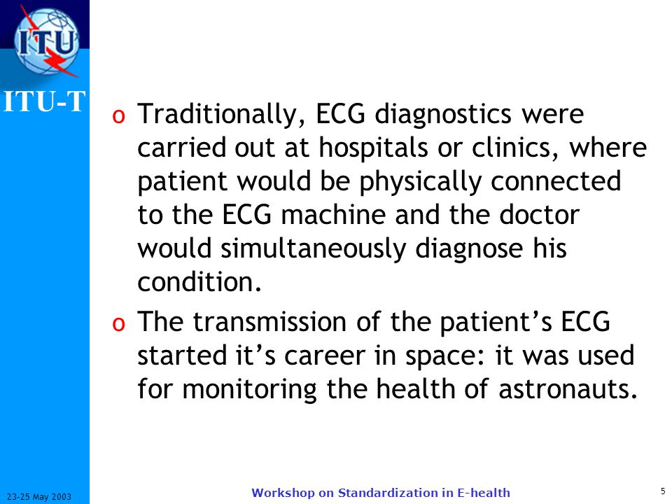 ITU-T 5 23-25 May 2003 Workshop on Standardization in E-health o Traditionally, ECG diagnostics were carried out at hospitals or clinics, where patient would be physically connected to the ECG machine and the doctor would simultaneously diagnose his condition.