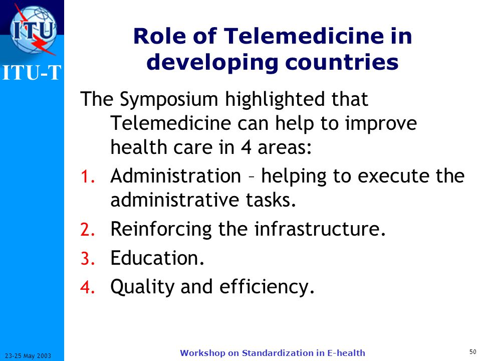 ITU-T 50 23-25 May 2003 Workshop on Standardization in E-health Role of Telemedicine in developing countries The Symposium highlighted that Telemedicine can help to improve health care in 4 areas: 1.