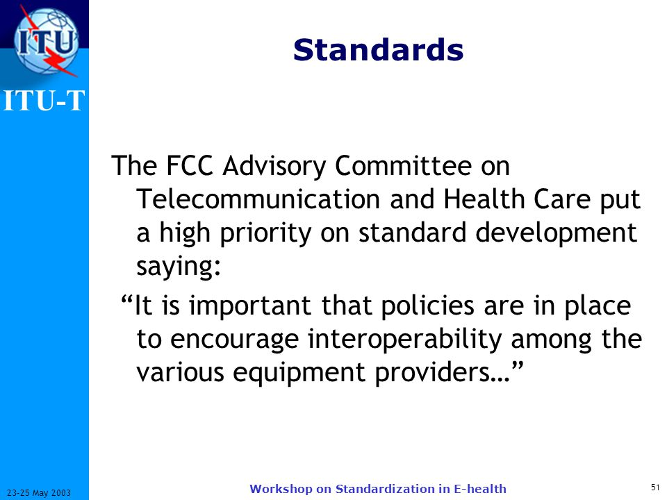 ITU-T 51 23-25 May 2003 Workshop on Standardization in E-health Standards The FCC Advisory Committee on Telecommunication and Health Care put a high priority on standard development saying: It is important that policies are in place to encourage interoperability among the various equipment providers…