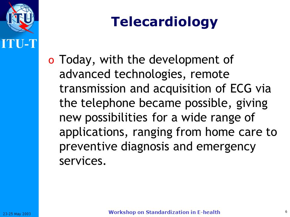ITU-T 6 23-25 May 2003 Workshop on Standardization in E-health Telecardiology o Today, with the development of advanced technologies, remote transmission and acquisition of ECG via the telephone became possible, giving new possibilities for a wide range of applications, ranging from home care to preventive diagnosis and emergency services.