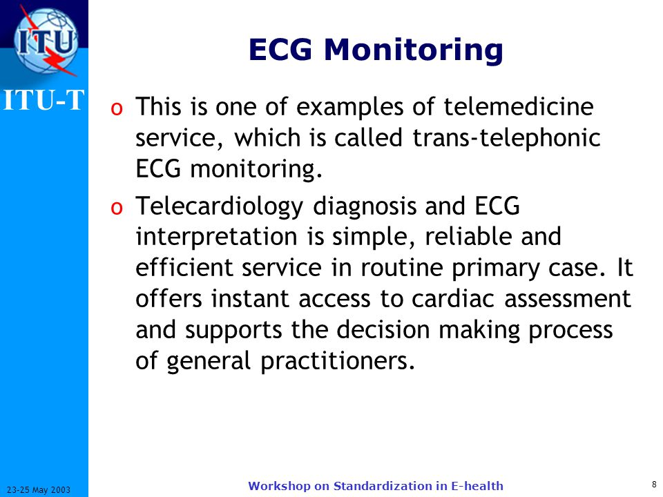 ITU-T 9 23-25 May 2003 Workshop on Standardization in E-health Telecardiology o It increases chances of recovery by minimizing the immediate damage, and a potentially shorter hospitalization period following the attack.