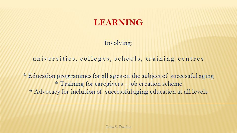 LEARNING Involving: universities, colleges, schools, training centres * Education programmes for all ages on the subject of successful aging * Trainin