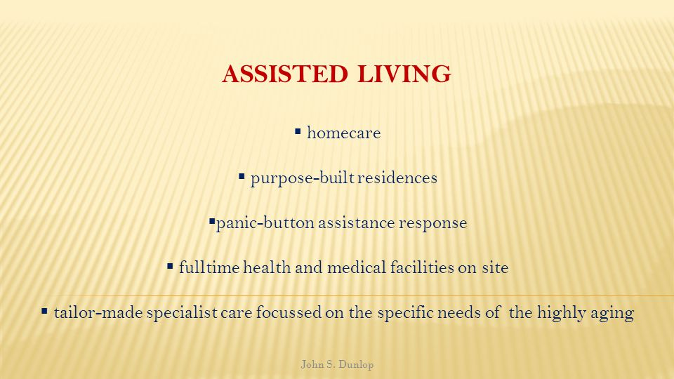 ASSISTED LIVING homecare purpose-built residences panic-button assistance response fulltime health and medical facilities on site tailor-made specialist care focussed on the specific needs of the highly aging John S.