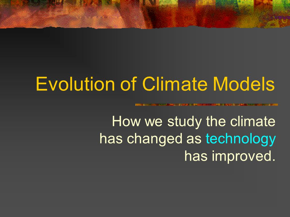 Evolution of Climate Models How we study the climate has changed as technology has improved.