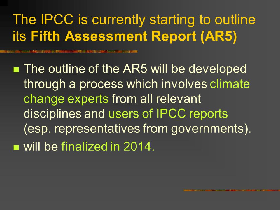 The IPCC is currently starting to outline its Fifth Assessment Report (AR5) The outline of the AR5 will be developed through a process which involves climate change experts from all relevant disciplines and users of IPCC reports (esp.