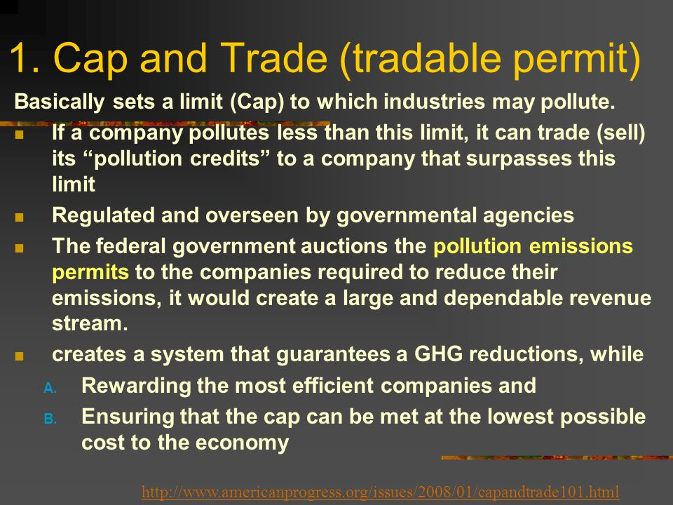 1. Cap and Trade (tradable permit) Basically sets a limit (Cap) to which industries may pollute.
