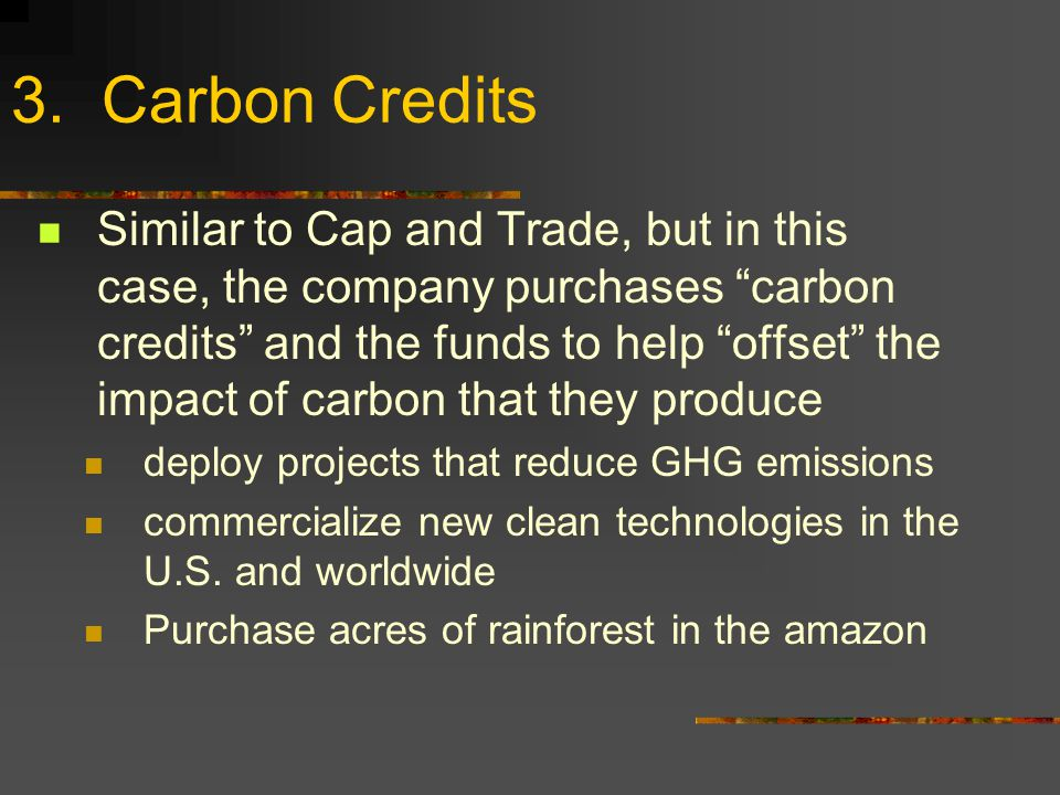3. Carbon Credits Similar to Cap and Trade, but in this case, the company purchases carbon credits and the funds to help offset the impact of carbon t