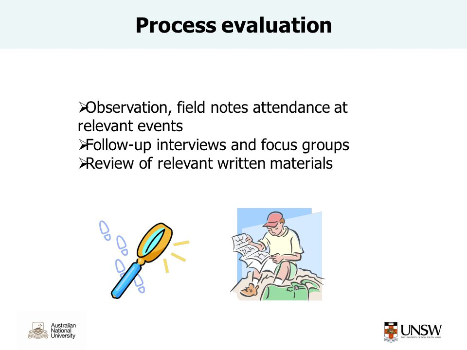 Process evaluation Observation, field notes attendance at relevant events Follow-up interviews and focus groups Review of relevant written materials