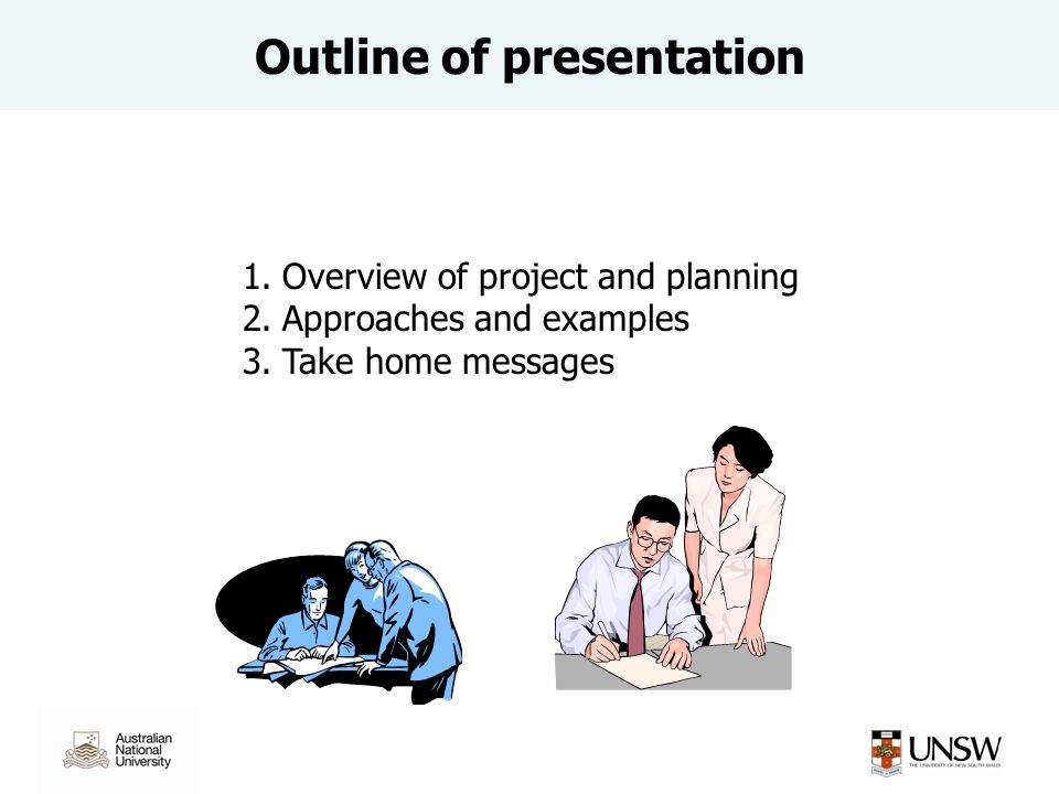 Outline of presentation 1.Overview of project and planning 2.Approaches and examples 3.Take home messages