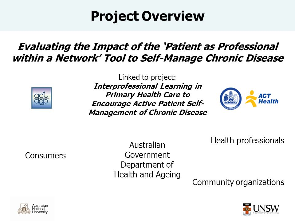 Australian Government Department of Health and Ageing Evaluating the Impact of the Patient as Professional within a Network Tool to Self-Manage Chronic Disease Linked to project: Interprofessional Learning in Primary Health Care to Encourage Active Patient Self- Management of Chronic Disease Health professionals Consumers Community organizations Project Overview