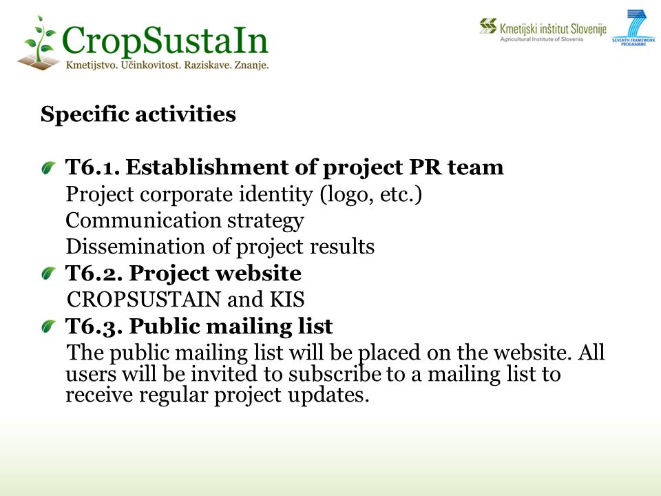T6.4 The project leaflet T6.5 CropSustaIn e-newsletter (4x) T6.6 Project final brochure T6.7 Thematic books T6.8 Video Clips A short version (3 min) and long version (10 min.) T6.9 Events organization KIS will organise four conferences, among those: International conference on Integrated Pest Management Final Promotional conference