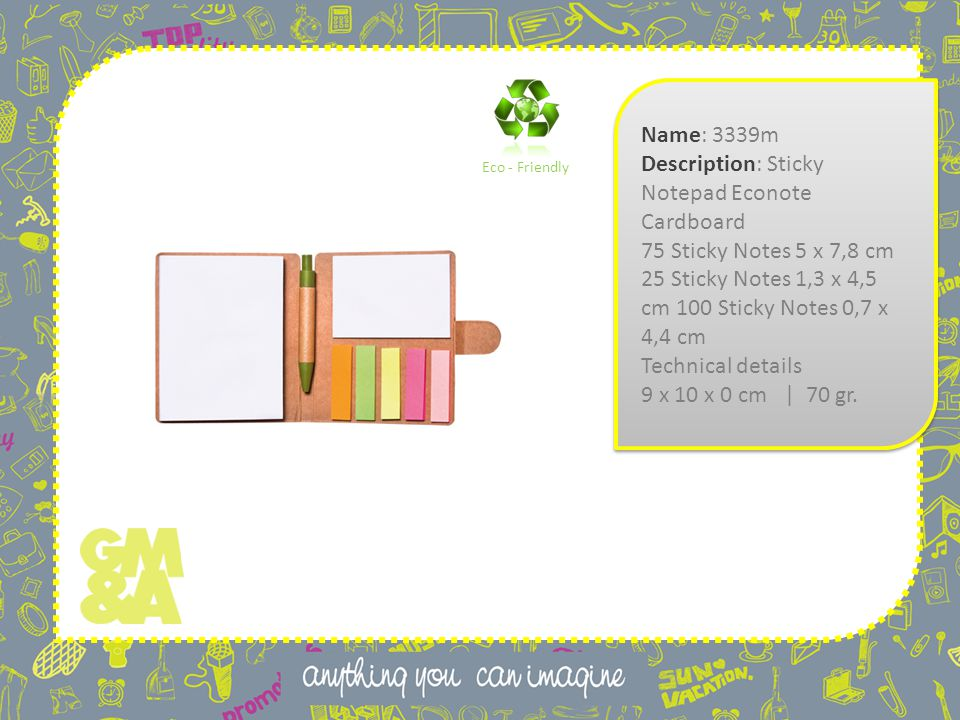 Name: 3339m Description: Sticky Notepad Econote Cardboard 75 Sticky Notes 5 x 7,8 cm 25 Sticky Notes 1,3 x 4,5 cm 100 Sticky Notes 0,7 x 4,4 cm Technical details 9 x 10 x 0 cm | 70 gr.